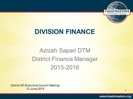 DIVISION FINANCE Azizah Sapari DTM District Finance Manager 2015-2016 District 80 Executive Council Meeting 13 June 2015 1.