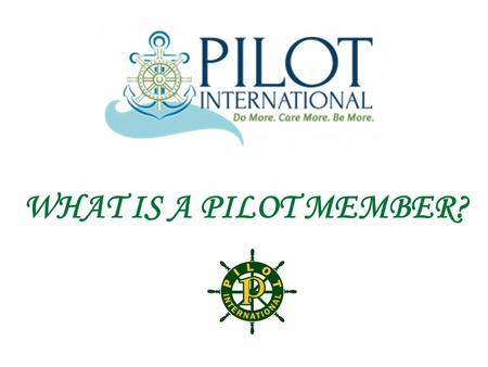 WHAT IS A PILOT MEMBER?. A PILOT MEMBER IS....... PART OF AN INTERNATIONAL ORGANIZATION WITH MEMBERS WORLDWIDE PILOT INTERNATIONAL was chartered on October.