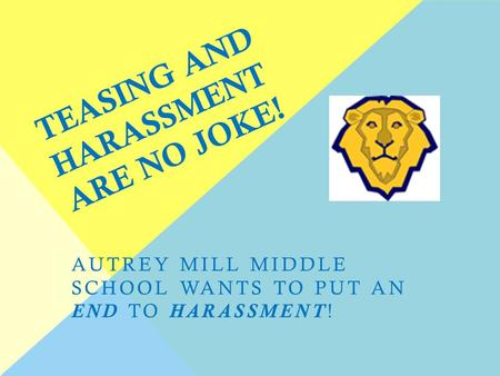 TEASING AND HARASSMENT ARE NO JOKE! AUTREY MILL MIDDLE SCHOOL WANTS TO PUT AN END TO HARASSMENT!