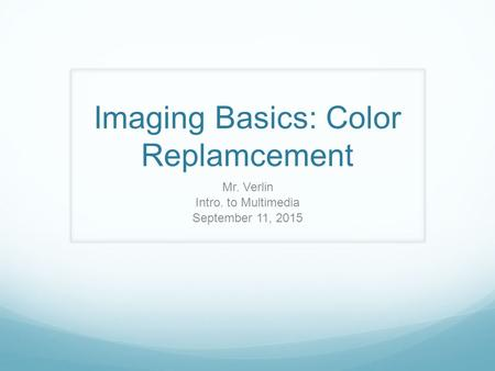 Imaging Basics: Color Replamcement Mr. Verlin Intro. to Multimedia September 11, 2015.