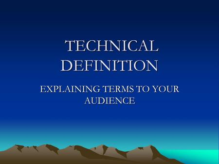 TECHNICAL DEFINITION TECHNICAL DEFINITION EXPLAINING TERMS TO YOUR AUDIENCE.