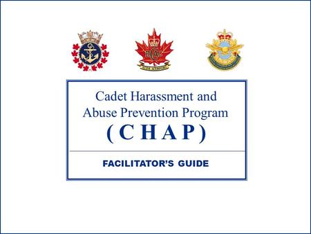 Cadet Harassment and Abuse Prevention Program ( C H A P ) FACILITATOR'S GUIDE.