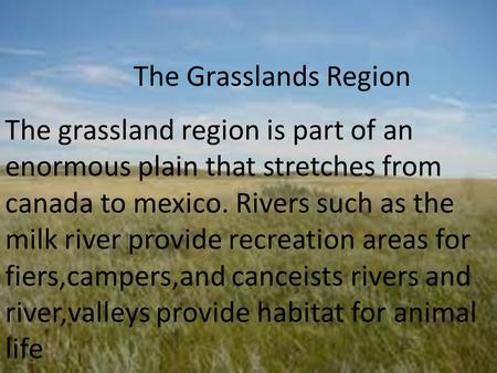 The Grasslands Region The grassland region is part of an enormous plain that stretches from canada to mexico. Rivers such as the milk river provide recreation.