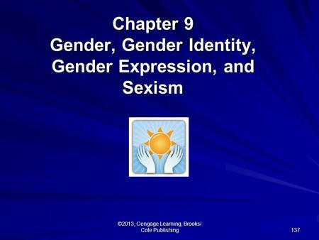 137 ©2013, Cengage Learning, Brooks/ Cole Publishing Chapter 9 Gender, Gender Identity, Gender Expression, and Sexism.