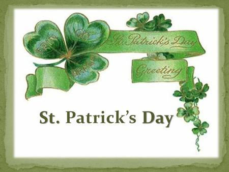 St. Day St. Patrick's Day. When Patrick was 16 Irish pirates took him as a slave from England to Ireland. He worked and learnt Irish language, customs.