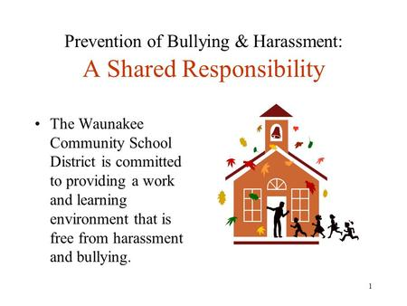 1 Prevention of Bullying & Harassment: A Shared Responsibility The Waunakee Community School District is committed to providing a work and learning environment.
