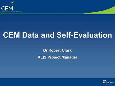 CEM Data and Self-Evaluation Dr Robert Clark ALIS Project Manager.