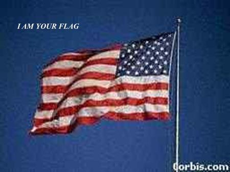 I AM YOUR FLAG. I was born June 14, 1777 and I am more than just cloth shaped into a design.