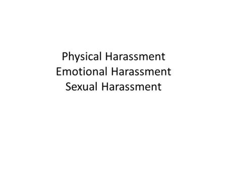 Physical Harassment Emotional Harassment Sexual Harassment.
