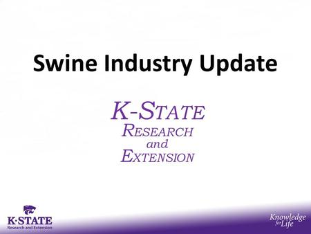 Swine Industry Update K-S TATE R ESEARCH and E XTENSION.