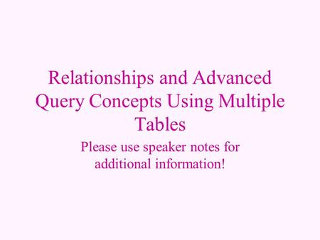 Relationships and Advanced Query Concepts Using Multiple Tables Please use speaker notes for additional information!