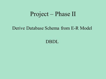 Project – Phase II Derive Database Schema from E-R Model DBDL.