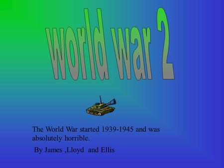 The World War started 1939-1945 and was absolutely horrible. By James,Lloyd and Ellis.