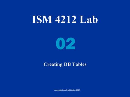 ISM 4212 Lab Creating DB Tables 02 copyright Lars Paul Linden 2007.