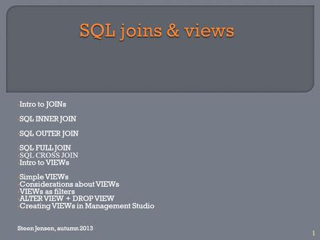 1 Intro to JOINs SQL INNER JOIN SQL OUTER JOIN SQL FULL JOIN SQL CROSS JOIN Intro to VIEWs Simple VIEWs Considerations about VIEWs VIEWs as filters ALTER.