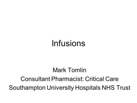 Infusions Mark Tomlin Consultant Pharmacist: Critical Care Southampton University Hospitals NHS Trust.