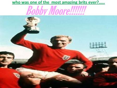 Who was one of the most amazing brits ever?..... Bobby Moore!!!!!!!