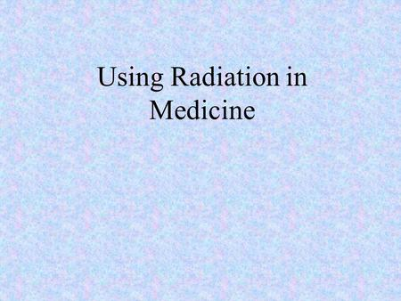 Using Radiation in Medicine. There are 3 main uses of radiation in medicine: Treatment Diagnosis Sterilization.