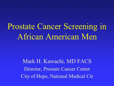 Prostate Cancer Screening in African American Men Mark H. Kawachi, MD FACS Director, Prostate Cancer Center City of Hope, National Medical Ctr.