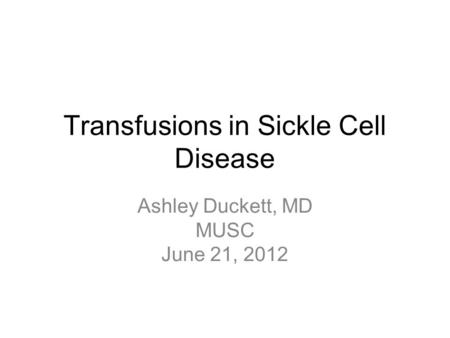 Transfusions in Sickle Cell Disease Ashley Duckett, MD MUSC June 21, 2012.