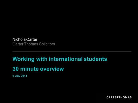 Working with international students 30 minute overview 9 July 2014 Nichola Carter Carter Thomas Solicitors.