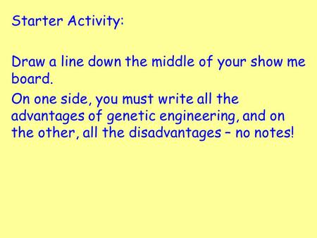 Starter Activity: Draw a line down the middle of your show me board. On one side, you must write all the advantages of genetic engineering, and on the.