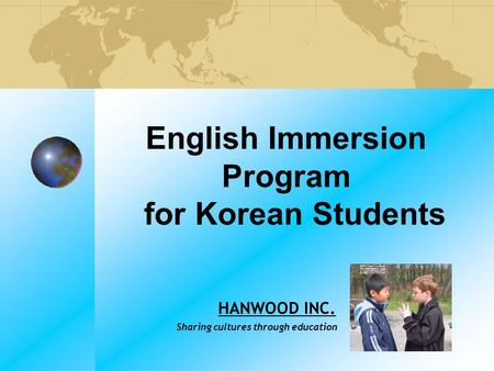 English Immersion Program for Korean Students HANWOOD INC. Sharing cultures through education.