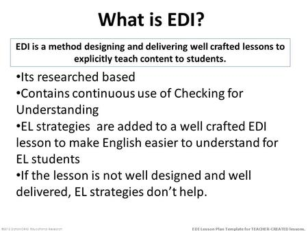 ©2012 DataWORKS Educational Research EDI Lesson Plan Template for TEACHER-CREATED lessons. What is EDI? EDI is a method designing and delivering well crafted.