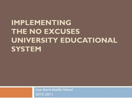 IMPLEMENTING THE NO EXCUSES UNIVERSITY EDUCATIONAL SYSTEM Jose Marti Middle School 2010-2011.