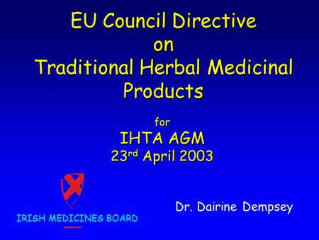 EU Council Directive on Traditional Herbal Medicinal Products Dr. Dairine Dempsey IRISH MEDICINES BOARD for IHTA AGM 23 rd April 2003.