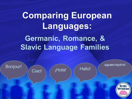 Comparing European Languages: Germanic, Romance, & Slavic Language Families Bonjour! Ciao! ¡Hola! Hallo! здравствуйте! © 2014 Brain Wrinkles.