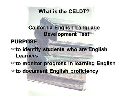What is the CELDT? California English Language Development Test PURPOSE:  to identify students who are English Learners  to monitor progress in learning.