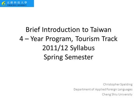 Brief Introduction to Taiwan 4 – Year Program, Tourism Track 2011/12 Syllabus Spring Semester Christopher Spalding Department of Applied Foreign Languages.