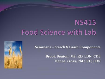 Seminar 2 – Starch & Grain Components Brook Benton, MS, RD, LDN, CDE Nanna Cross, PhD, RD, LDN.