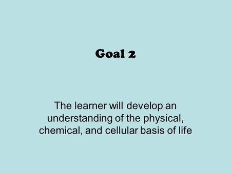 Goal 2 The learner will develop an understanding of the physical, chemical, and cellular basis of life.