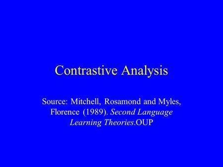 Contrastive Analysis Source: Mitchell, Rosamond and Myles, Florence (1989). Second Language Learning Theories.OUP.