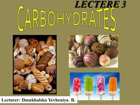 LECTERE 3 Lecturer: Dmukhalska Yevheniya. B.. 1.Carbohydrates. 2.Biological role of carbohydrates in an organism. 3.Classification of carbohydrates. 4.Structure.