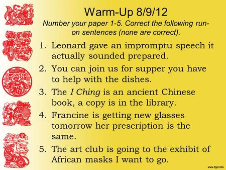 Warm-Up 8/9/12 Number your paper 1-5. Correct the following run- on sentences (none are correct). 1.Leonard gave an impromptu speech it actually sounded.