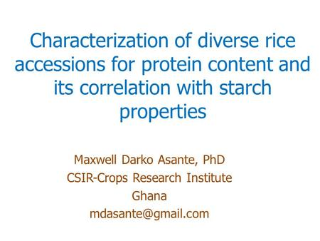 Characterization of diverse rice accessions for protein content and its correlation with starch properties Maxwell Darko Asante, PhD CSIR-Crops Research.