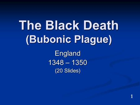 The Black Death (Bubonic Plague) England 1348 – 1350 (20 Slides) 1.