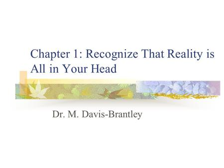 Chapter 1: Recognize That Reality is All in Your Head Dr. M. Davis-Brantley.