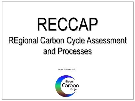 RECCAP REgional Carbon Cycle Assessment and Processes Version: 6 October 2010.