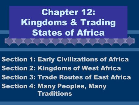 Chapter 12: Kingdoms & Trading States of Africa Section 1: Early Civilizations of Africa Section 2: Kingdoms of West Africa Section 3: Trade Routes of.