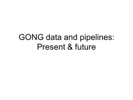 GONG data and pipelines: Present & future. Present data products 800x800 full-disk images, one per minute, continuous (0.87 average duty cycle) Observables: