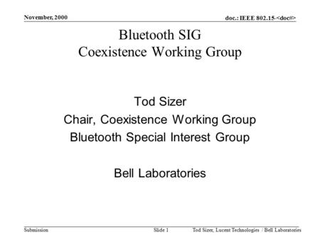 Doc.: IEEE 802.15- Submission November, 2000 Tod Sizer, Lucent Technologies / Bell LaboratoriesSlide 1 Bluetooth SIG Coexistence Working Group Tod Sizer.