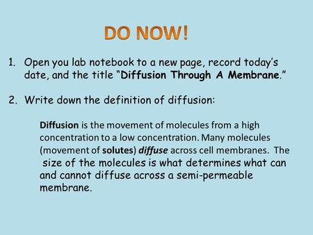 "1.Open you lab notebook to a new page, record today's date, and the title ""Diffusion Through A Membrane."" 2.Write down the definition of diffusion: Diffusion."