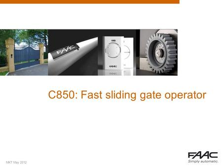 MKT May 2012 C850: Fast sliding gate operator. MKT May 2012 Summary  Why a fast slider operator?  USPs  Applications  Details  Technical specifications.