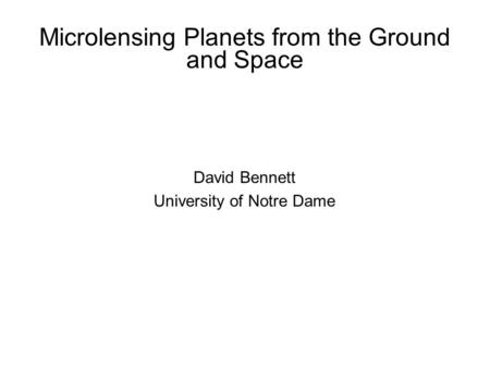 Microlensing Planets from the Ground and Space David Bennett University of Notre Dame.