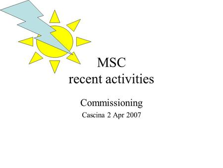 MSC recent activities Commissioning Cascina 2 Apr 2007.