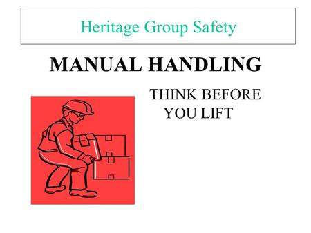 MANUAL HANDLING THINK BEFORE YOU LIFT Heritage Group Safety.